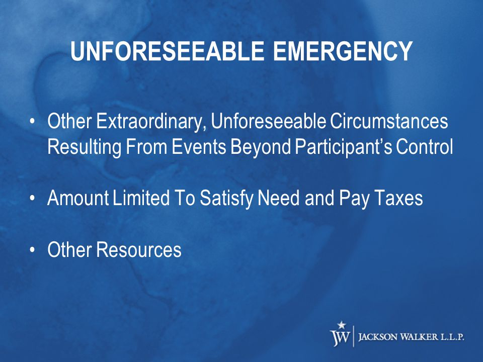 UNFORESEEABLE EMERGENCY Other Extraordinary, Unforeseeable Circumstances Resulting From Events Beyond Participant's Control Amount Limited To Satisfy Need and Pay Taxes Other Resources