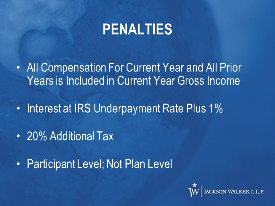 PENALTIES All Compensation For Current Year and All Prior Years is Included in Current Year Gross Income Interest at IRS Underpayment Rate Plus 1% 20% Additional Tax Participant Level; Not Plan Level