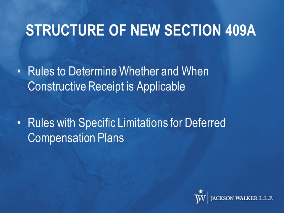 STRUCTURE OF NEW SECTION 409A Rules to Determine Whether and When Constructive Receipt is Applicable Rules with Specific Limitations for Deferred Compensation Plans