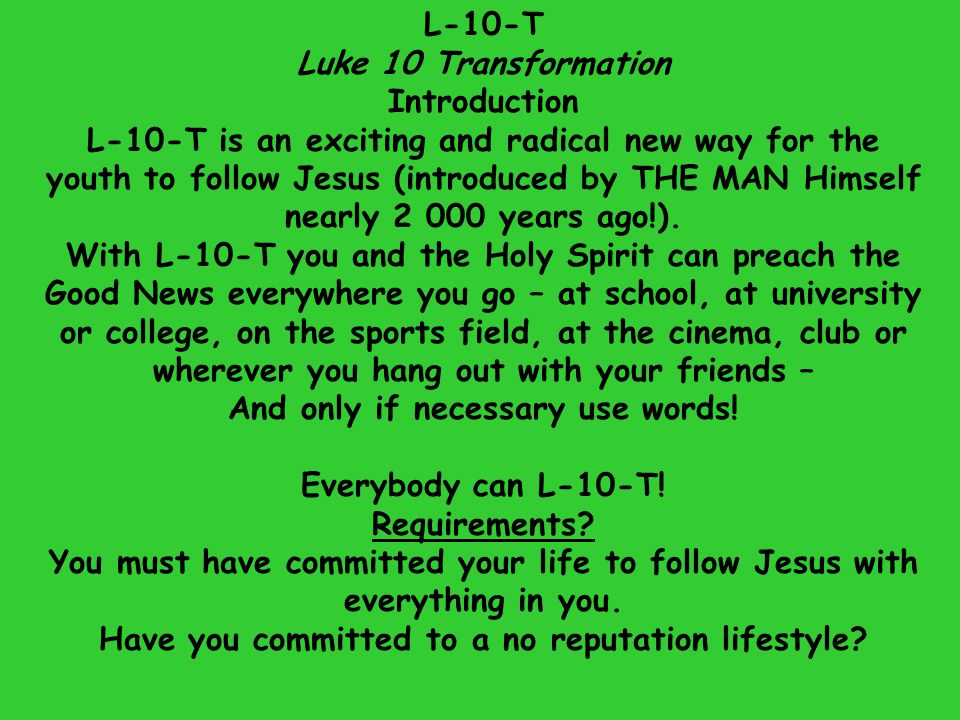 When you start with L-10-T it is good to do it with a friend (Remember that Jesus sent the disciples out two-two.) But if you do not have someone with whom you may share do not have to delay your L-10-T-ing.