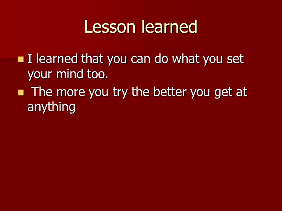 Lesson learned I learned that you can do what you set your mind too.