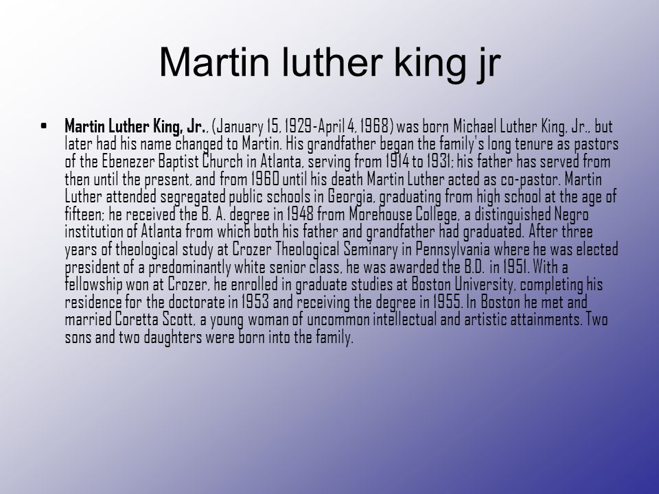 Martin luther king jr Martin Luther King, Jr., (January 15, 1929-April 4, 1968) was born Michael Luther King, Jr., but later had his name changed to M