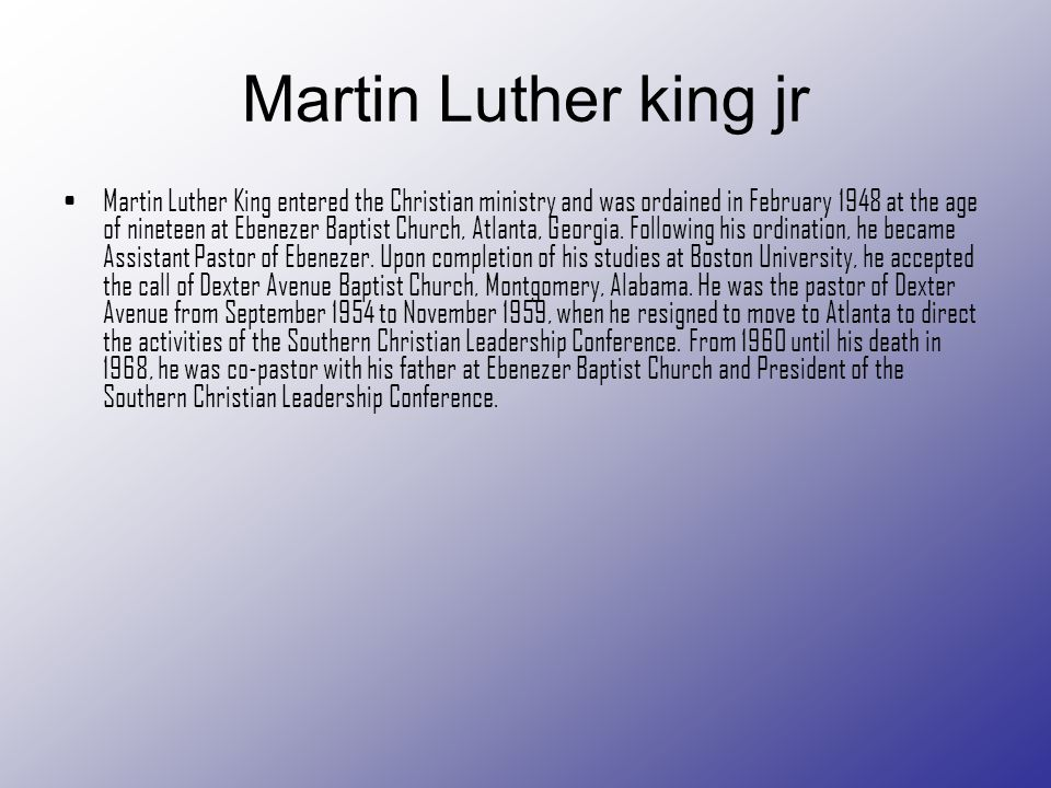 Martin Luther king jr Martin Luther King entered the Christian ministry and was ordained in February 1948 at the age of nineteen at Ebenezer Baptist C