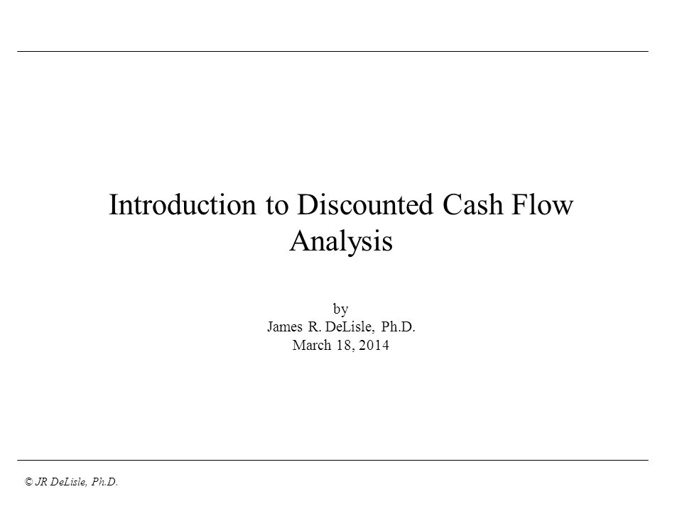 © JR DeLisle, Ph.D. Introduction to Discounted Cash Flow Analysis by James R. DeLisle, Ph.D. March 18, 2014