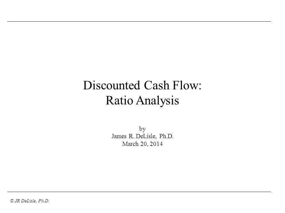 © JR DeLisle, Ph.D. Discounted Cash Flow: Ratio Analysis by James R. DeLisle, Ph.D. March 20, 2014