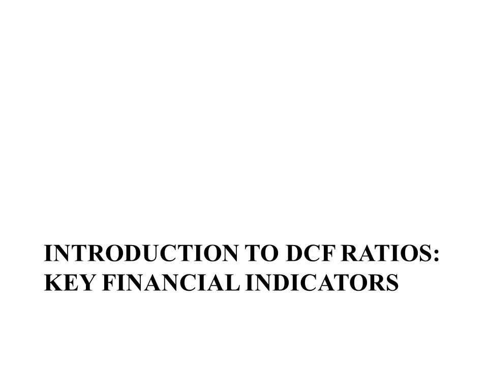 INTRODUCTION TO DCF RATIOS: KEY FINANCIAL INDICATORS