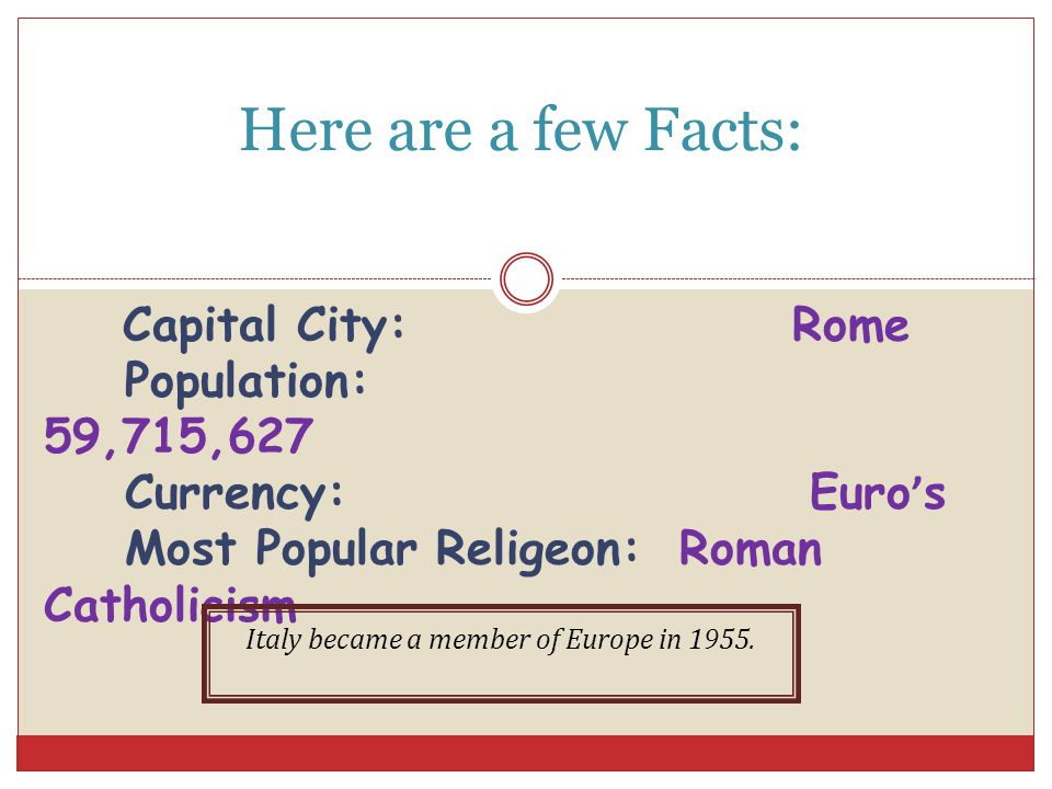 Here are a few Facts: Capital City: Rome Population: 59,715,627 Currency: Euro ' s Most Popular Religeon: Roman Catholicism Italy became a member of Europe in 1955.