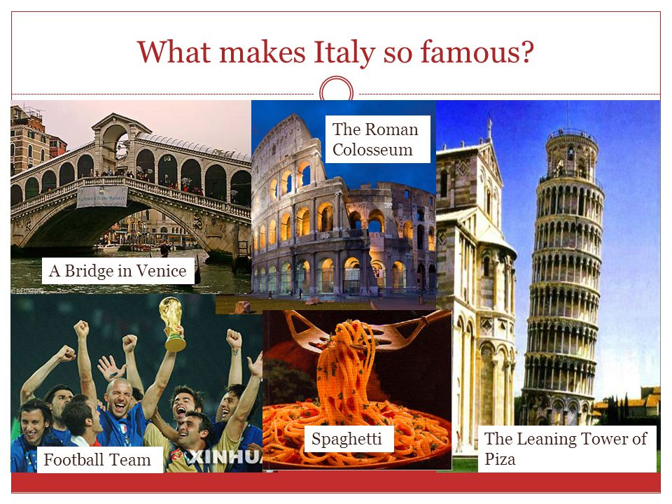 What makes Italy so famous.
