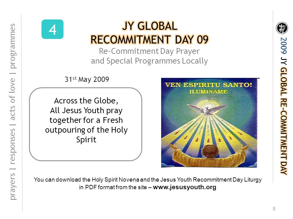 8 Across the Globe, All Jesus Youth pray together for a Fresh outpouring of the Holy Spirit 4 prayers | responses | acts of love | programmes You can download the Holy Spirit Novena and the Jesus Youth Recommitment Day Liturgy in PDF format from the site – www.jesusyouth.org 31 st May 2009