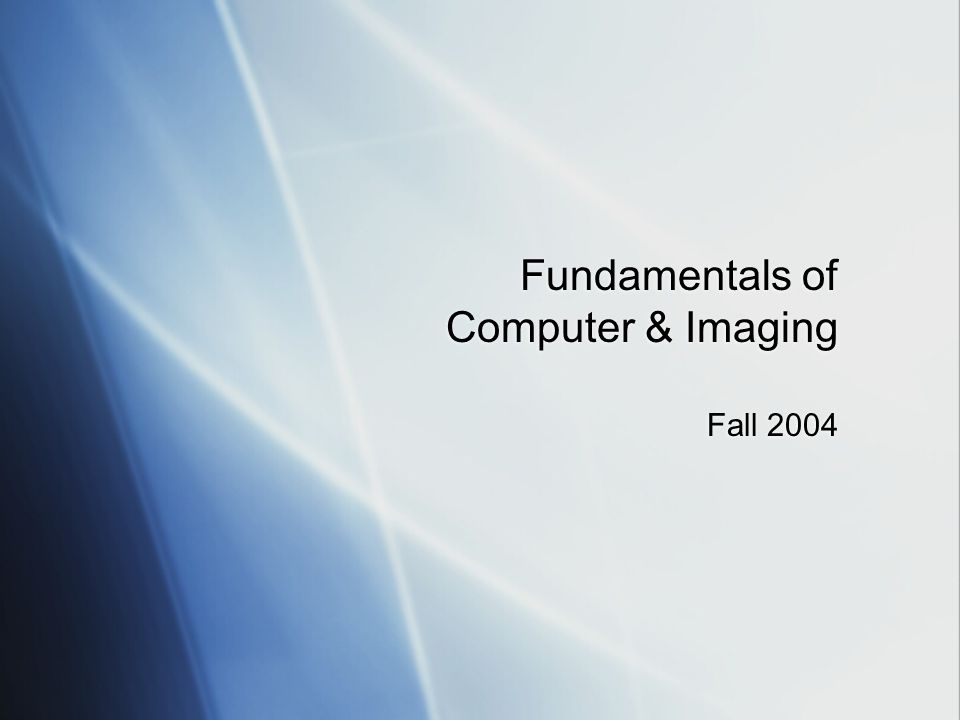 Fundamentals of Computer & Imaging Fall 2004