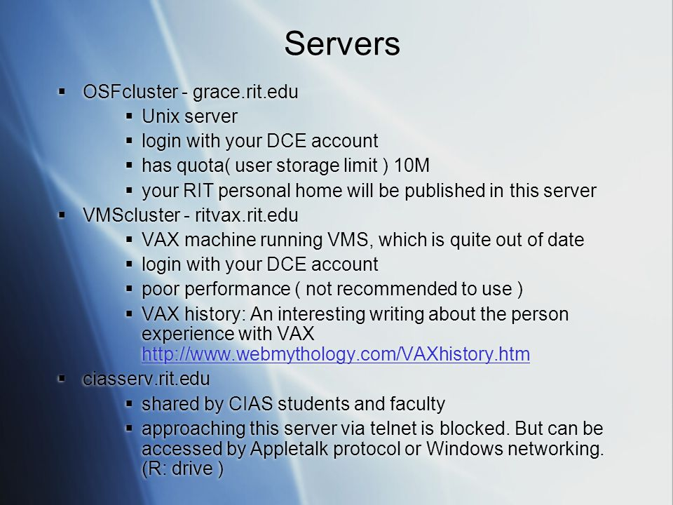 Servers  OSFcluster - grace.rit.edu  Unix server  login with your DCE account  has quota( user storage limit ) 10M  your RIT personal home will be published in this server  VMScluster - ritvax.rit.edu  VAX machine running VMS, which is quite out of date  login with your DCE account  poor performance ( not recommended to use )  VAX history: An interesting writing about the person experience with VAX http://www.webmythology.com/VAXhistory.htm http://www.webmythology.com/VAXhistory.htm  ciasserv.rit.edu  shared by CIAS students and faculty  approaching this server via telnet is blocked.