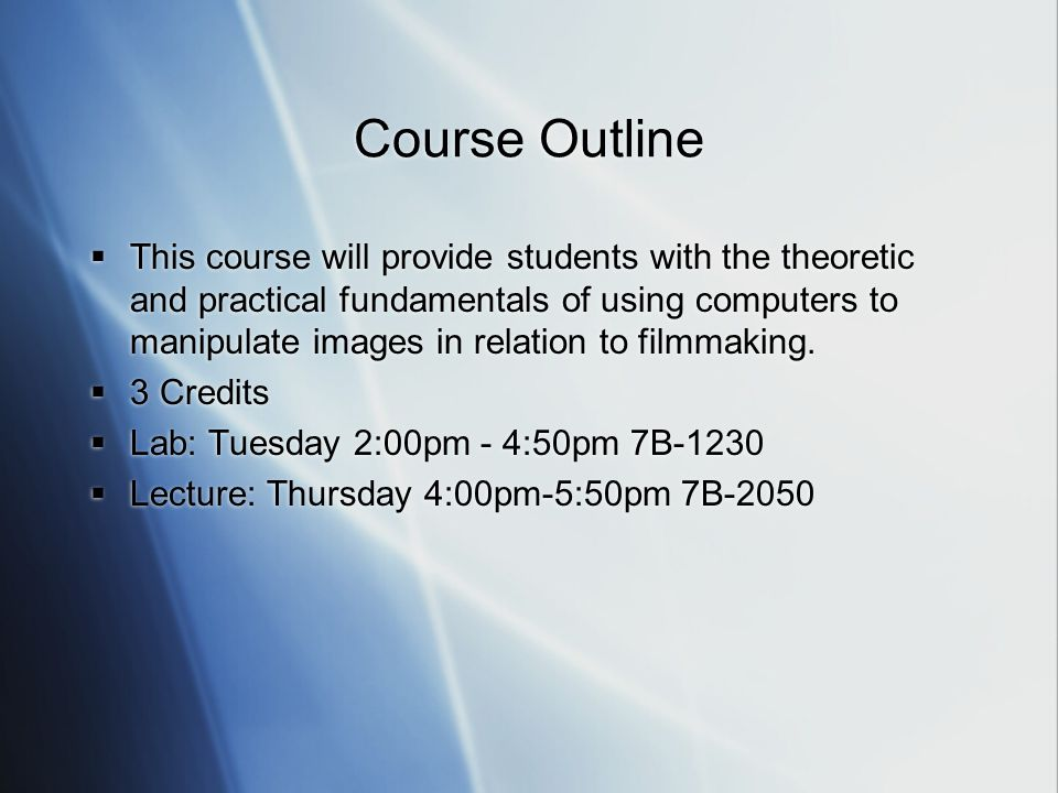 Course Outline  This course will provide students with the theoretic and practical fundamentals of using computers to manipulate images in relation to filmmaking.