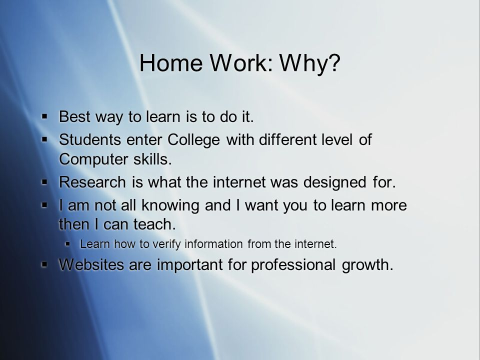 Home Work: Why.  Best way to learn is to do it.
