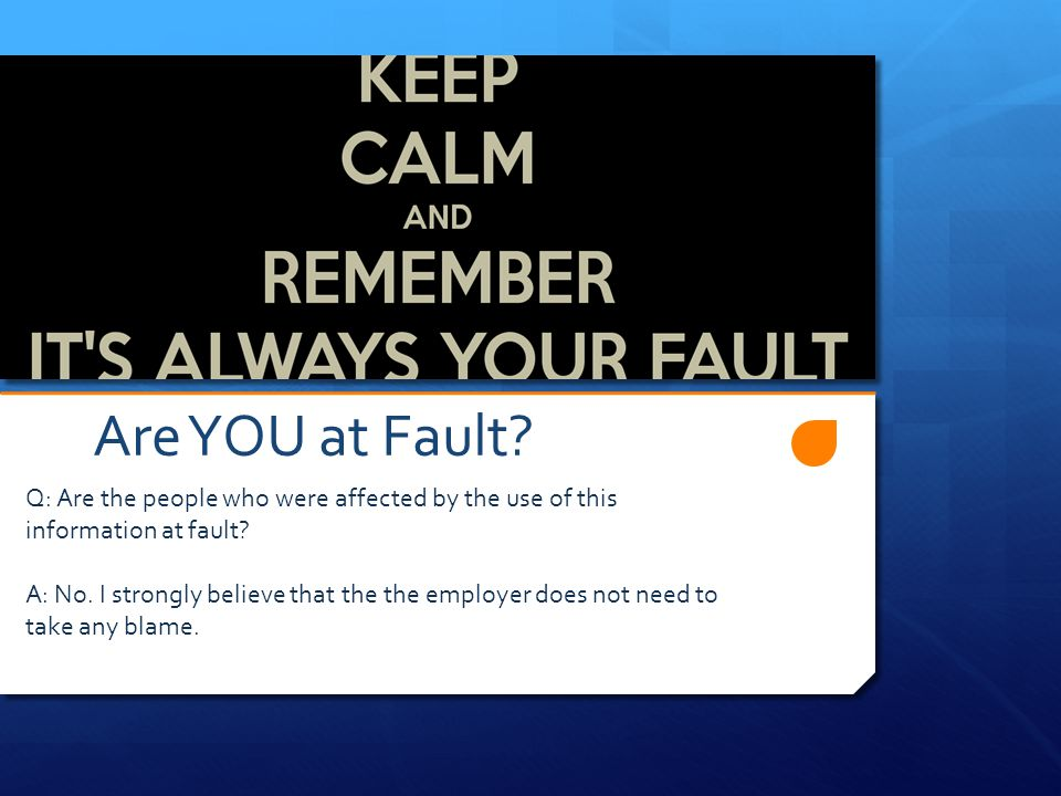 Are YOU at Fault. Q: Are the people who were affected by the use of this information at fault.