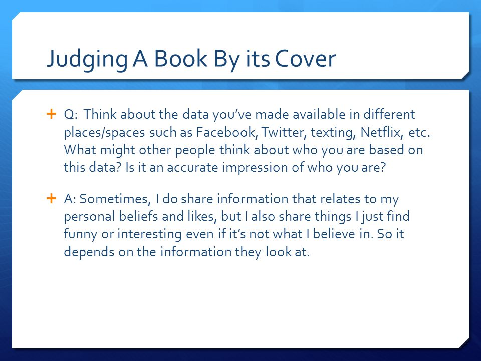 Judging A Book By its Cover  Q: Think about the data you've made available in different places/spaces such as Facebook, Twitter, texting, Netflix, etc.