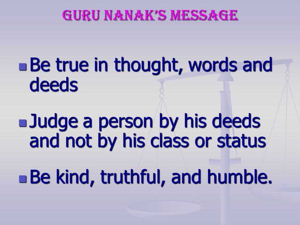 Be true in thought, words and deeds Be true in thought, words and deeds Judge a person by his deeds and not by his class or status Judge a person by his deeds and not by his class or status Be kind, truthful, and humble.