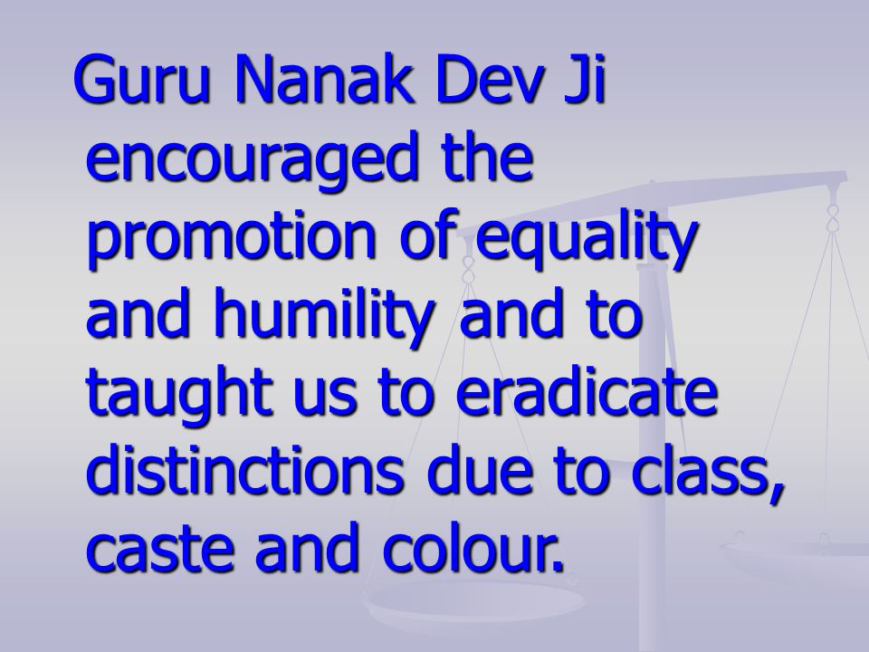Guru Nanak Dev Ji encouraged the promotion of equality and humility and to taught us to eradicate distinctions due to class, caste and colour.