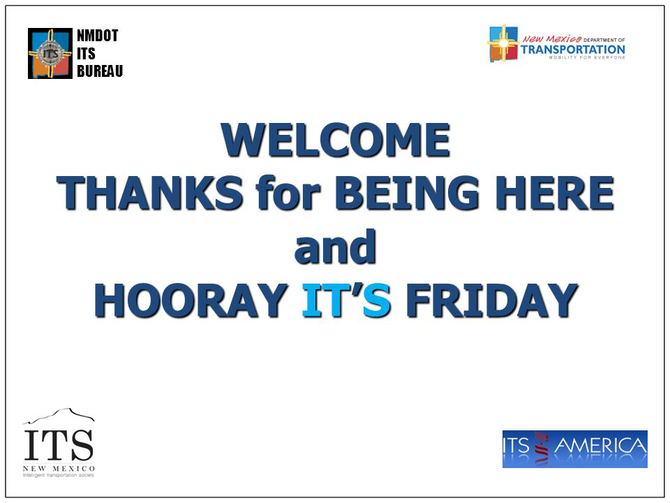 NMDOT ITS BUREAUWELCOME THANKS for BEING HERE and HOORAY IT'S FRIDAY