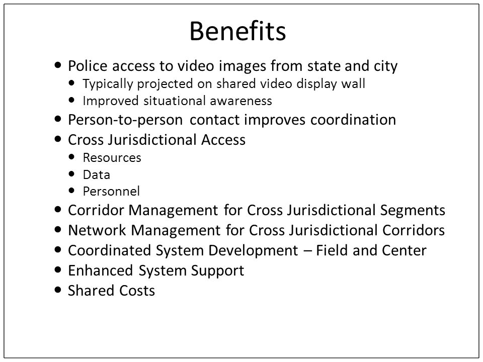 Benefits Police access to video images from state and city Typically projected on shared video display wall Improved situational awareness Person-to-person contact improves coordination Cross Jurisdictional Access Resources Data Personnel Corridor Management for Cross Jurisdictional Segments Network Management for Cross Jurisdictional Corridors Coordinated System Development – Field and Center Enhanced System Support Shared Costs