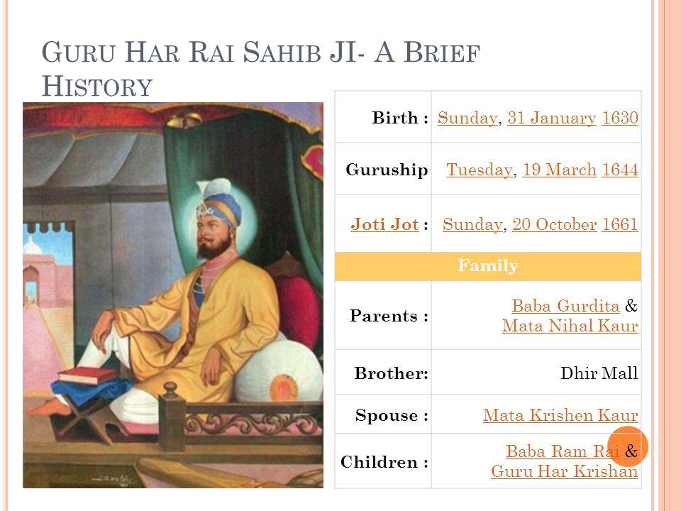 G URU H AR R AI S AHIB JI- A B RIEF H ISTORY Birth : SundaySunday, 31 January 163031 January1630 Guruship TuesdayTuesday, 19 March 164419 March1644 Joti JotJoti Jot : SundaySunday, 20 October 166120 October1661 Family Parents : Baba GurditaBaba Gurdita & Mata Nihal Kaur Brother: Dhir Mall Spouse : Mata Krishen Kaur Children : Baba Ram RaiBaba Ram Rai & Guru Har Krishan