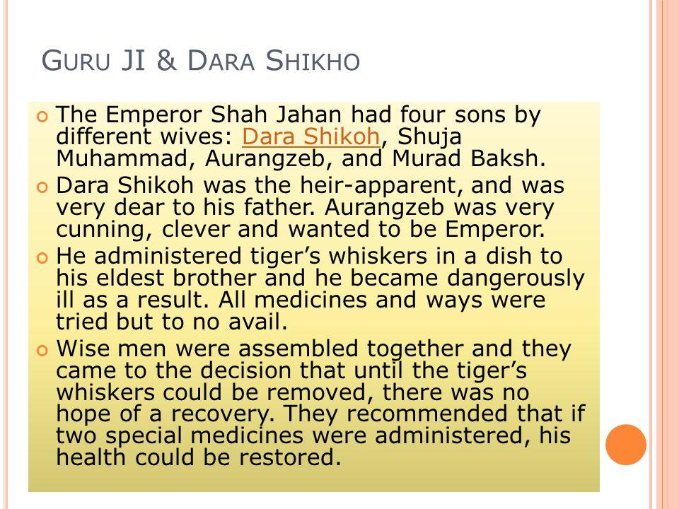G URU JI & D ARA S HIKHO The Emperor Shah Jahan had four sons by different wives: Dara Shikoh, Shuja Muhammad, Aurangzeb, and Murad Baksh.Dara Shikoh Dara Shikoh was the heir-apparent, and was very dear to his father.