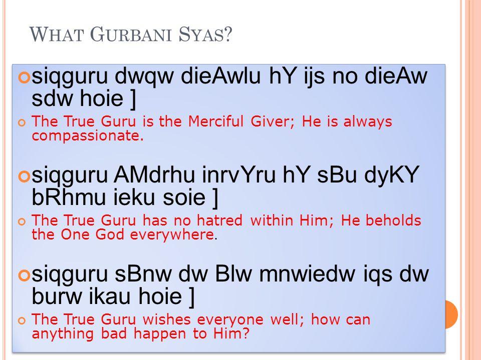 W HAT G URBANI S YAS ? siqguru dwqw dieAwlu hY ijs no dieAw sdw hoie ] The True Guru is the Merciful Giver; He is always compassionate. siqguru AMdrhu