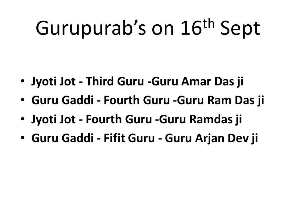 Gurupurab's on 16 th Sept Jyoti Jot - Third Guru -Guru Amar Das ji Guru Gaddi - Fourth Guru -Guru Ram Das ji Jyoti Jot - Fourth Guru -Guru Ramdas ji Guru Gaddi - Fifit Guru - Guru Arjan Dev ji