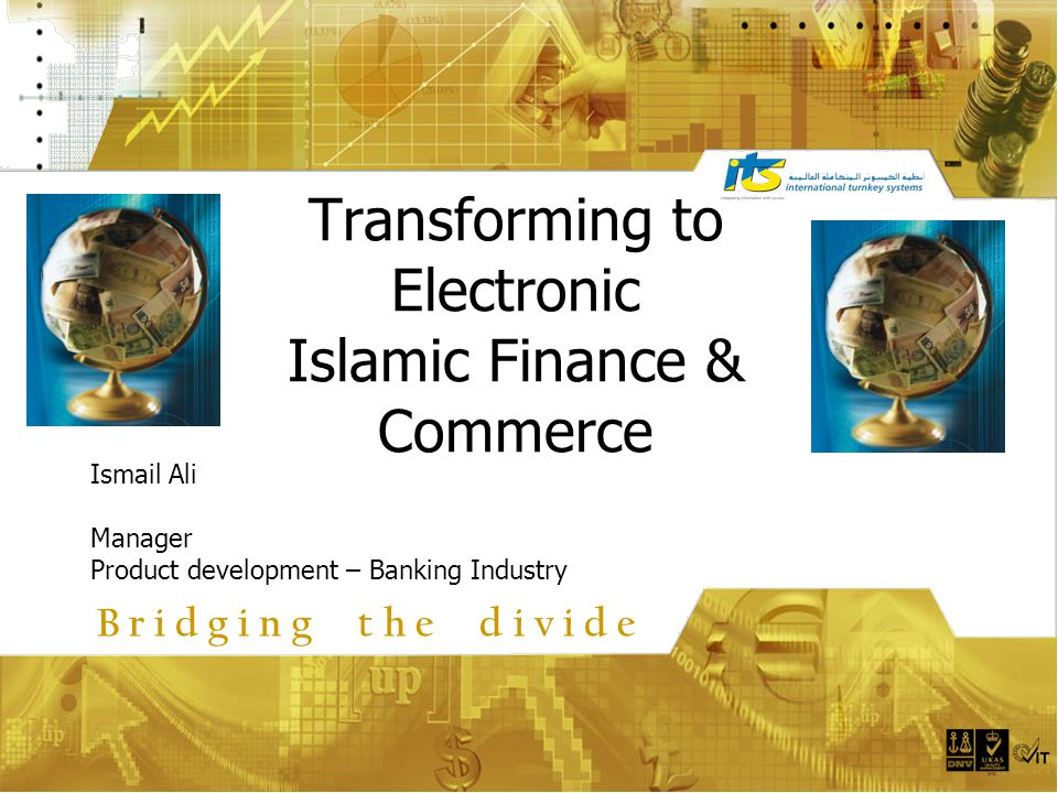 Transforming to Electronic Islamic Finance & Commerce Ismail Ali Manager Product development – Banking Industry B r i d g i n g t h e d i v i d e