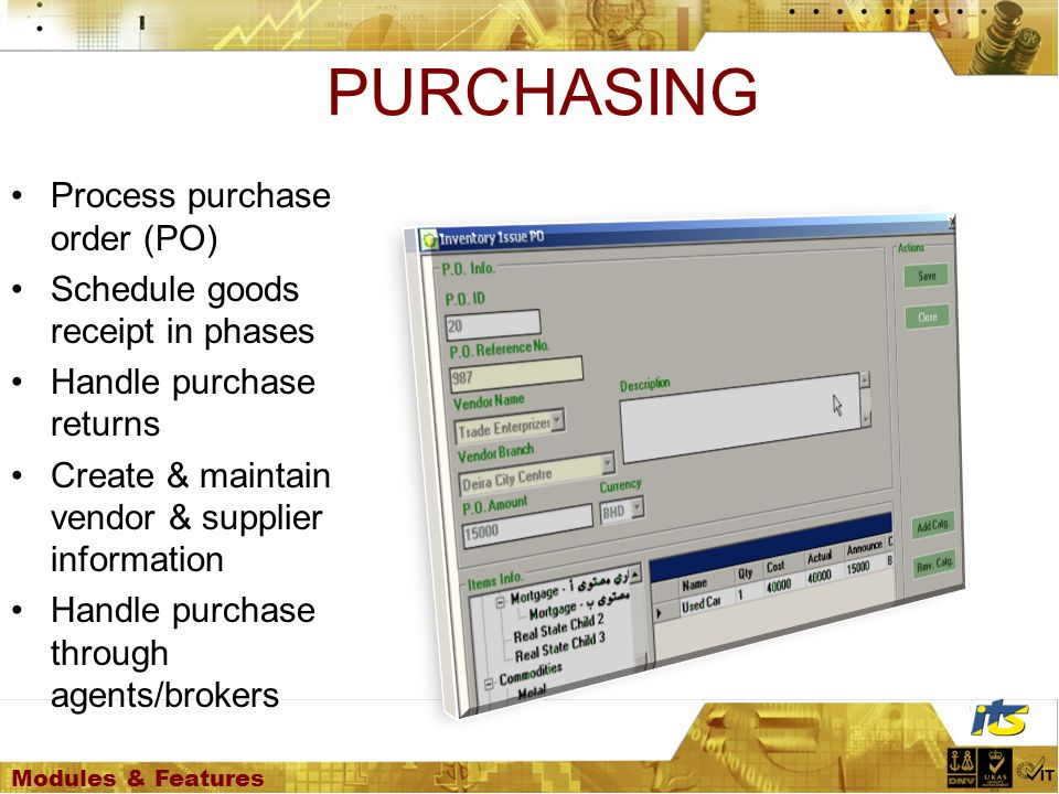 Modules & Features PURCHASING Process purchase order (PO) Schedule goods receipt in phases Handle purchase returns Create & maintain vendor & supplier information Handle purchase through agents/brokers