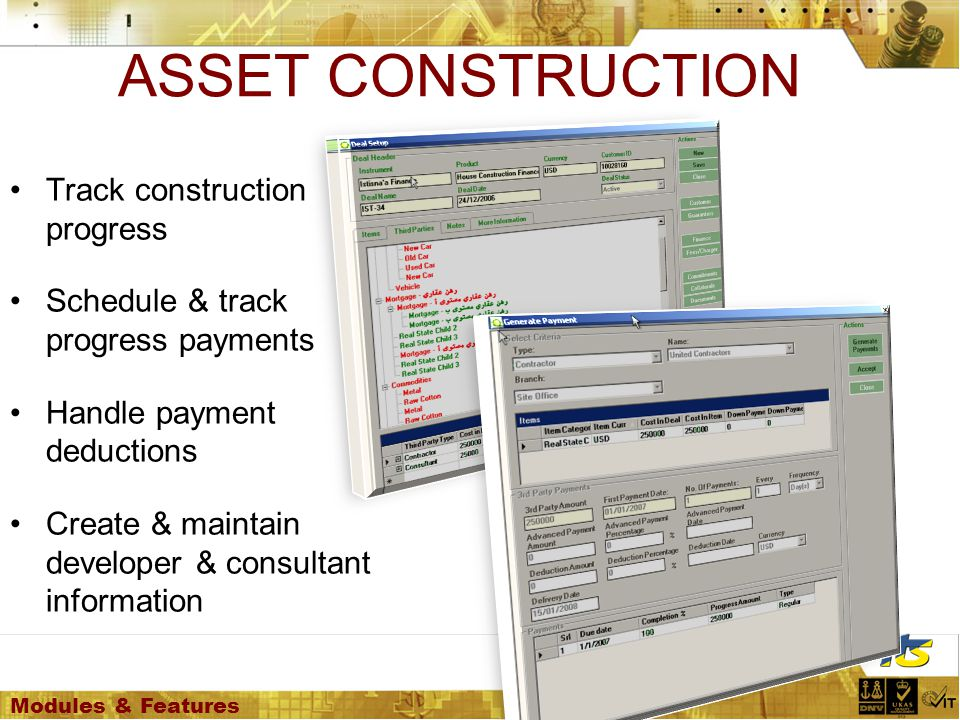 Modules & Features ASSET CONSTRUCTION Track construction progress Schedule & track progress payments Handle payment deductions Create & maintain developer & consultant information