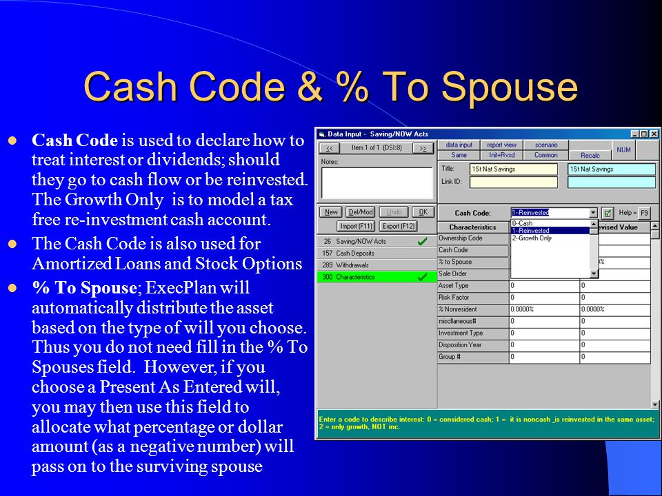 Cash Code & % To Spouse Cash Code is used to declare how to treat interest or dividends; should they go to cash flow or be reinvested. The Growth Only