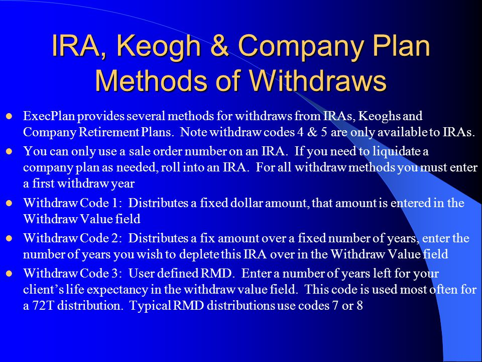 IRA, Keogh & Company Plan Methods of Withdraws ExecPlan provides several methods for withdraws from IRAs, Keoghs and Company Retirement Plans. Note wi