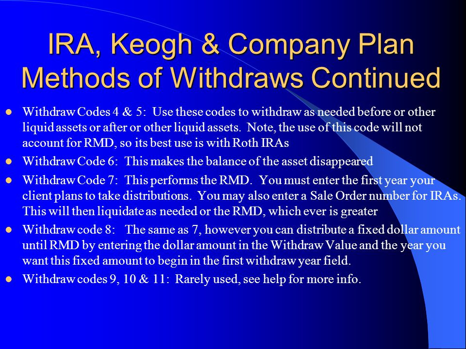 IRA, Keogh & Company Plan Methods of Withdraws Continued Withdraw Codes 4 & 5: Use these codes to withdraw as needed before or other liquid assets or after or other liquid assets.