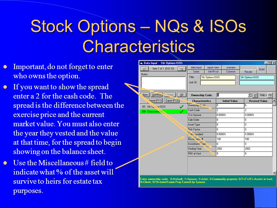 Stock Options – NQs & ISOs Characteristics Important, do not forget to enter who owns the option. If you want to show the spread enter a 2 for the cas