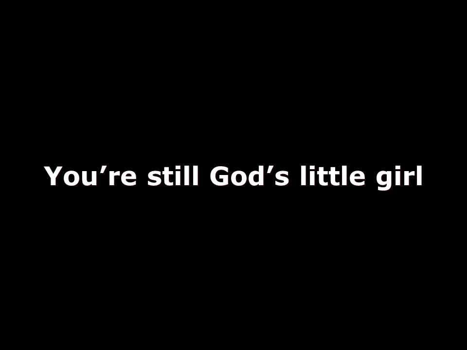You're still God's little girl