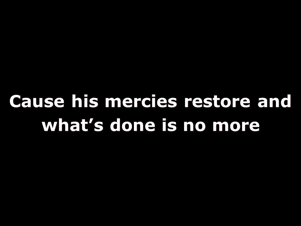 Cause his mercies restore and what's done is no more