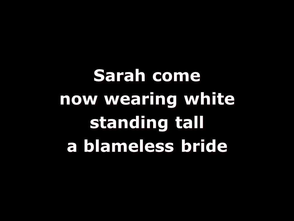 Sarah come now wearing white standing tall a blameless bride