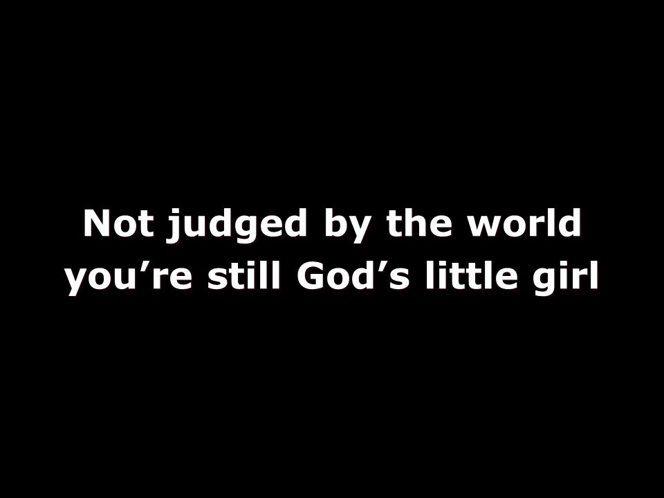 Not judged by the world you're still God's little girl