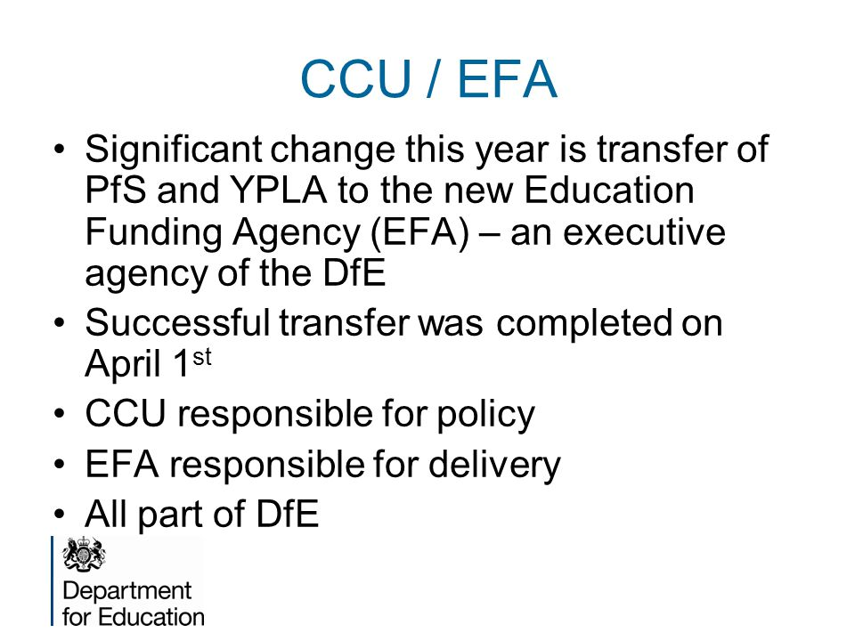 CCU / EFA Significant change this year is transfer of PfS and YPLA to the new Education Funding Agency (EFA) – an executive agency of the DfE Successful transfer was completed on April 1 st CCU responsible for policy EFA responsible for delivery All part of DfE