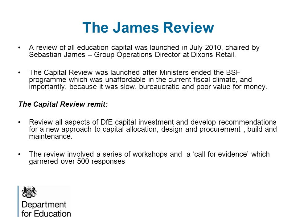 The James Review A review of all education capital was launched in July 2010, chaired by Sebastian James – Group Operations Director at Dixons Retail.