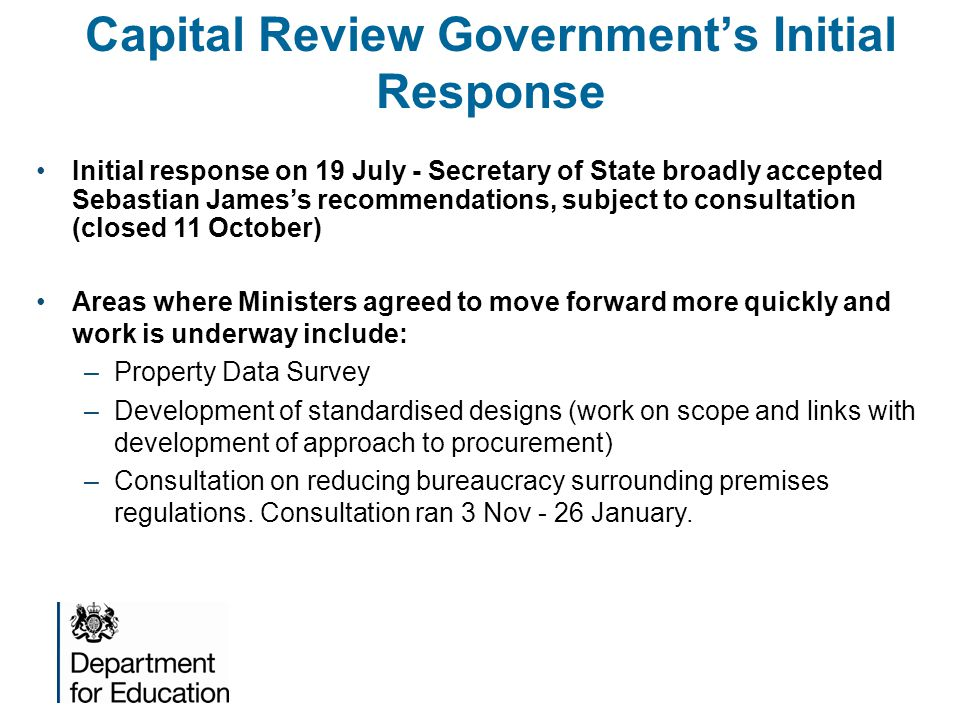 Capital Review Government's Initial Response Initial response on 19 July - Secretary of State broadly accepted Sebastian James's recommendations, subject to consultation (closed 11 October) Areas where Ministers agreed to move forward more quickly and work is underway include: –Property Data Survey –Development of standardised designs (work on scope and links with development of approach to procurement) –Consultation on reducing bureaucracy surrounding premises regulations.