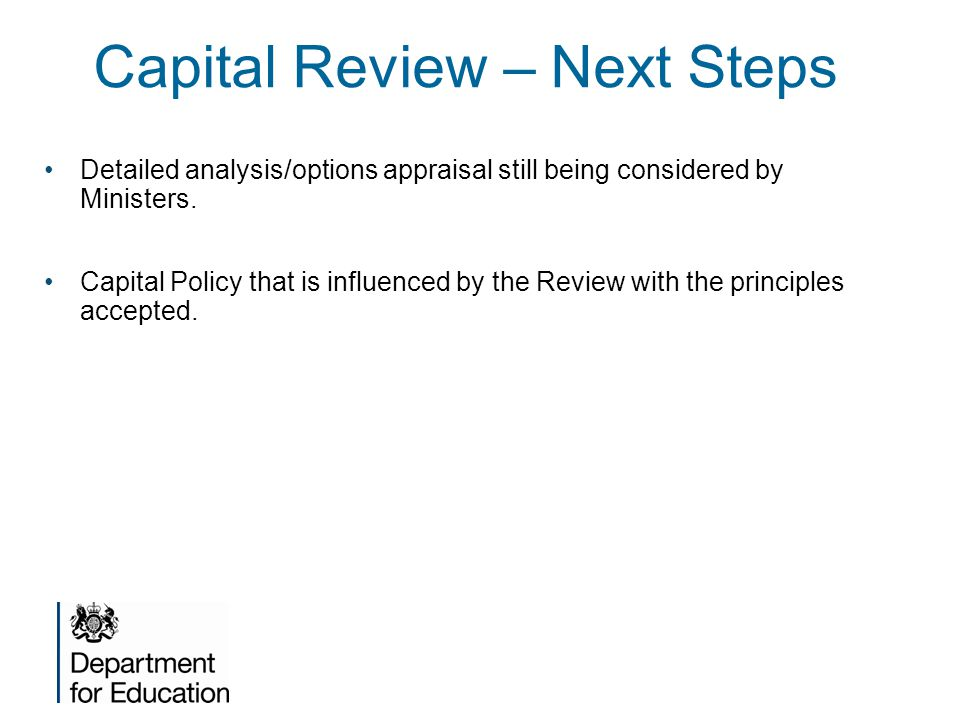Capital Review – Next Steps Detailed analysis/options appraisal still being considered by Ministers.