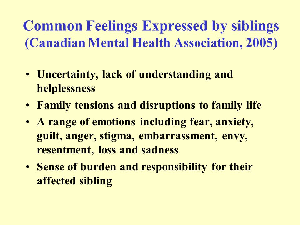 Common Feelings Expressed by siblings (Canadian Mental Health Association, 2005) Uncertainty, lack of understanding and helplessness Family tensions a
