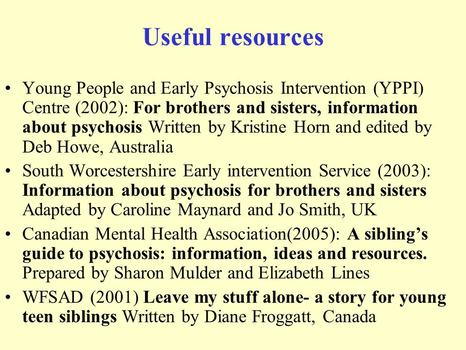 Useful resources Young People and Early Psychosis Intervention (YPPI) Centre (2002): For brothers and sisters, information about psychosis Written by