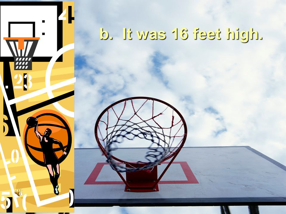 8.How was Joanna's basketball rim different from most?  It had a backboard.  It was 16 feet high.
