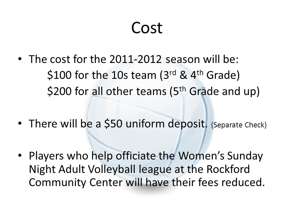 Cost The cost for the 2011-2012 season will be: $100 for the 10s team (3 rd & 4 th Grade) $200 for all other teams (5 th Grade and up) There will be a