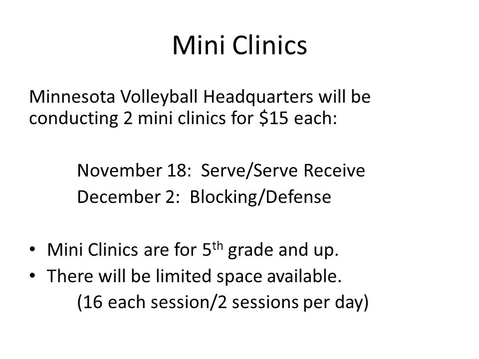 Mini Clinics Minnesota Volleyball Headquarters will be conducting 2 mini clinics for $15 each: November 18: Serve/Serve Receive December 2: Blocking/D