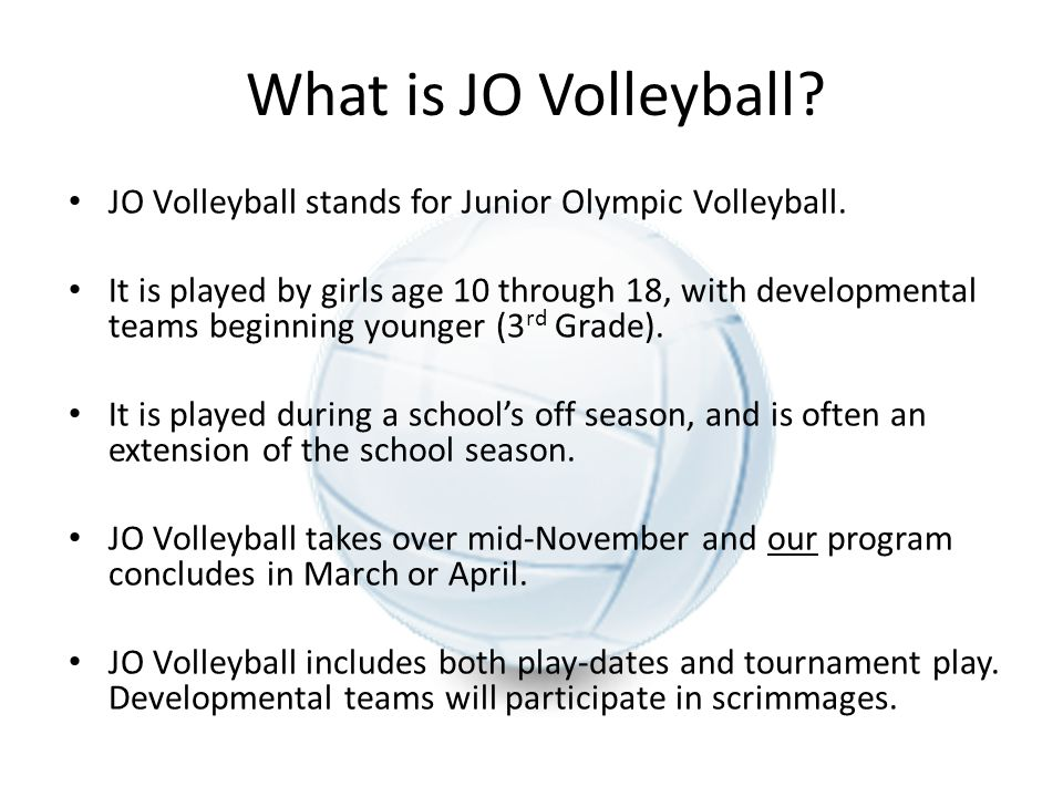 What is JO Volleyball? JO Volleyball stands for Junior Olympic Volleyball. It is played by girls age 10 through 18, with developmental teams beginning