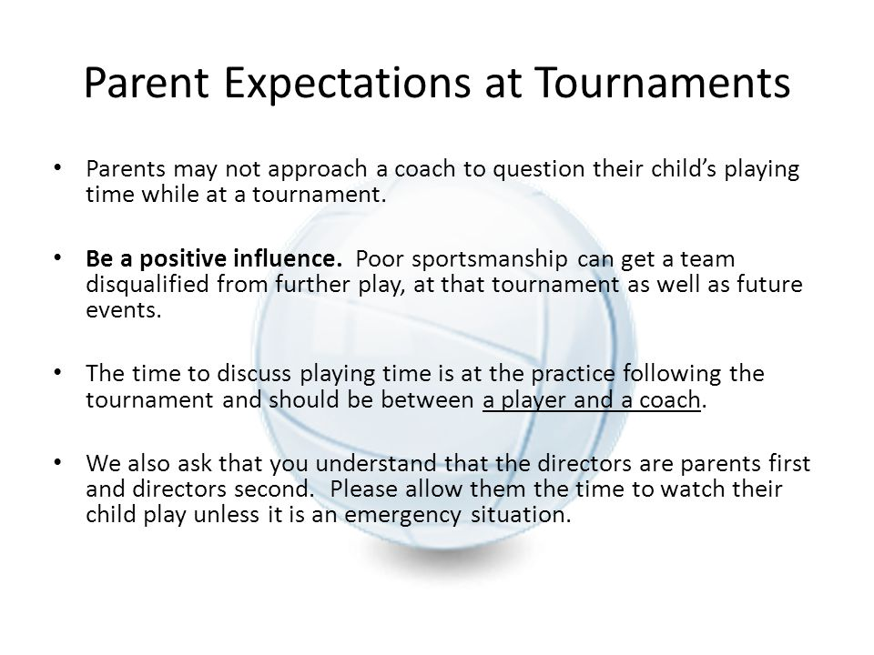 Parent Expectations at Tournaments Parents may not approach a coach to question their child's playing time while at a tournament. Be a positive influe