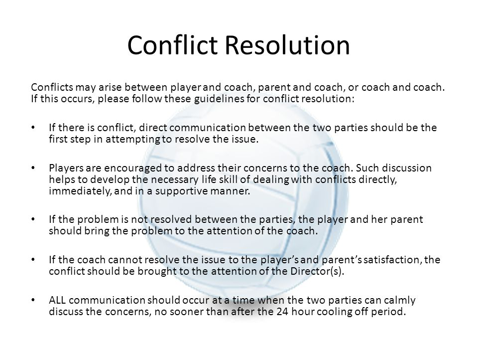 Conflict Resolution Conflicts may arise between player and coach, parent and coach, or coach and coach. If this occurs, please follow these guidelines
